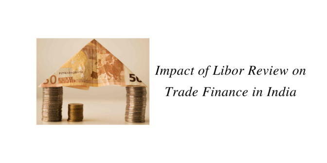 Impact of Libor Review on Trade Finance in India
