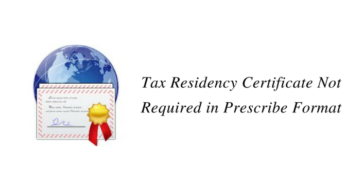 Tax Residency Certificate Not Required in Prescribed Format