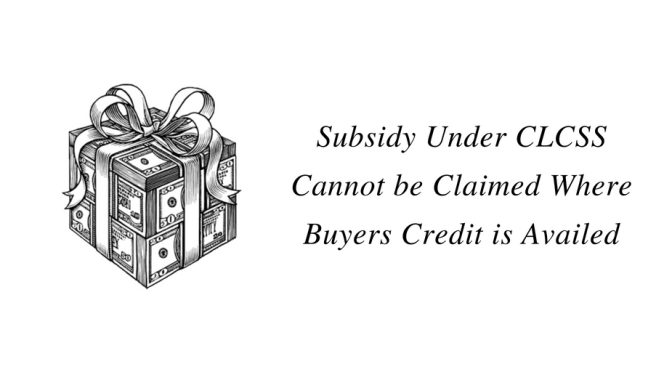 Subsidy under CLCSS Cannot be Claimed Where Buyers Credit is Availed