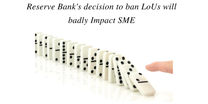 Reserve Bank's decision to ban LoUs will badly Impact SME