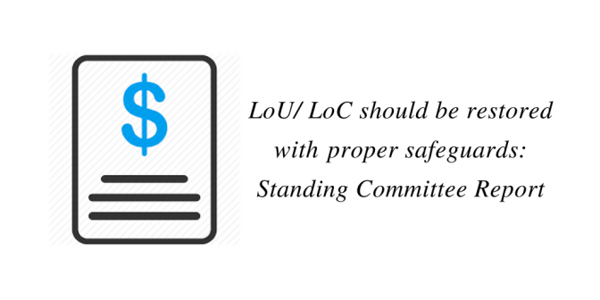 LoU/ LoC should be restored withproper safeguards: Standing Committee Report
